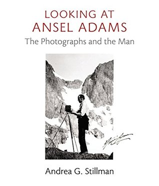 Looking at Ansel Adams: The Photographs and the Man Andrea G. Stillman