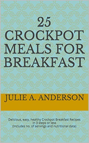 25 Crockpot Meals for BREAKFAST: Delicious, easy, healthy Crockpot Breakfast Recipes in 3 steps or less (Includes no. of servings and nutritional data) (Crockpot Meals Series) Julie A. Anderson