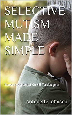 SELECTIVE MUTISM MADE SIMPLE: Researched Material On SM For Everyone  by  Antonette Johnson