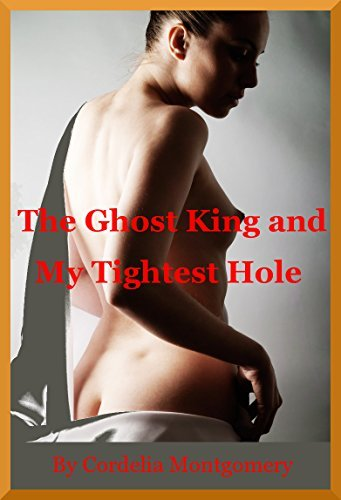 The Ghost King and My Tiniest Hole (Giving Up My Backdoor to the Phantom): A Paranormal Rough Sex Erotica Story Cordelia Montgomery