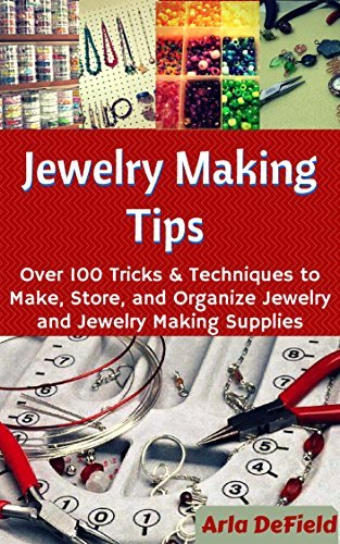 Jewelry Making Tips: Over 100 Tricks and Techniques to Make, Store, and Organize Jewelry and Jewelry Making Supplies Arla DeField