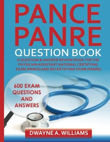 Pance and Panre Question Book: A Comprehensive Question and Answer Study Review Book for the Physician Assistant National Certification and Recertification Exam Dwayne A. Williams