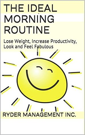 The Ideal Morning Routine: Lose Weight, Increase Productivity, Look and Feel Fabulous  by  Ryder Management Inc.