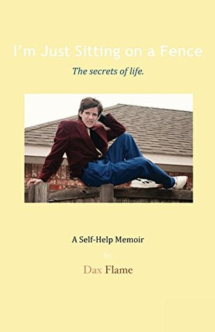 Im Just Sitting on a Fence: The secrets of life.  by  Dax Flame