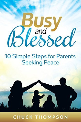 Busy and Blessed: 10 Simple Steps for Parents Seeking Peace  by  Chuck Thompson