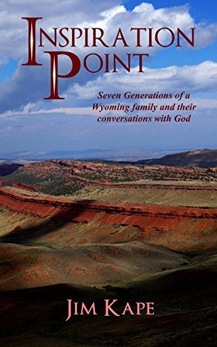 Inspiration Point: Seven Generations of a Wyoming Family and their Conversations with God  by  Jim Kape