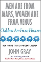 Men Are From Mars, Women Are From Venus And Children Are From Heaven: How to Have Strong, Confident Children