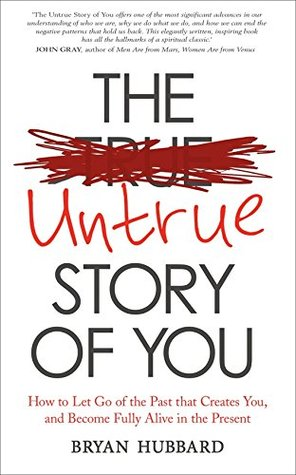 The Untrue Story of You: How to Let Go of the Past that Creates You, and Become Fully Alive in the Present  by  Bryan Hubbard