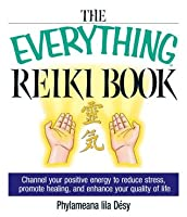 The Everything Reiki Book: Channel Your Positive Energy to Reduce Stress, Promote Healing, and Enhance Your Quality of Life (Everything®)