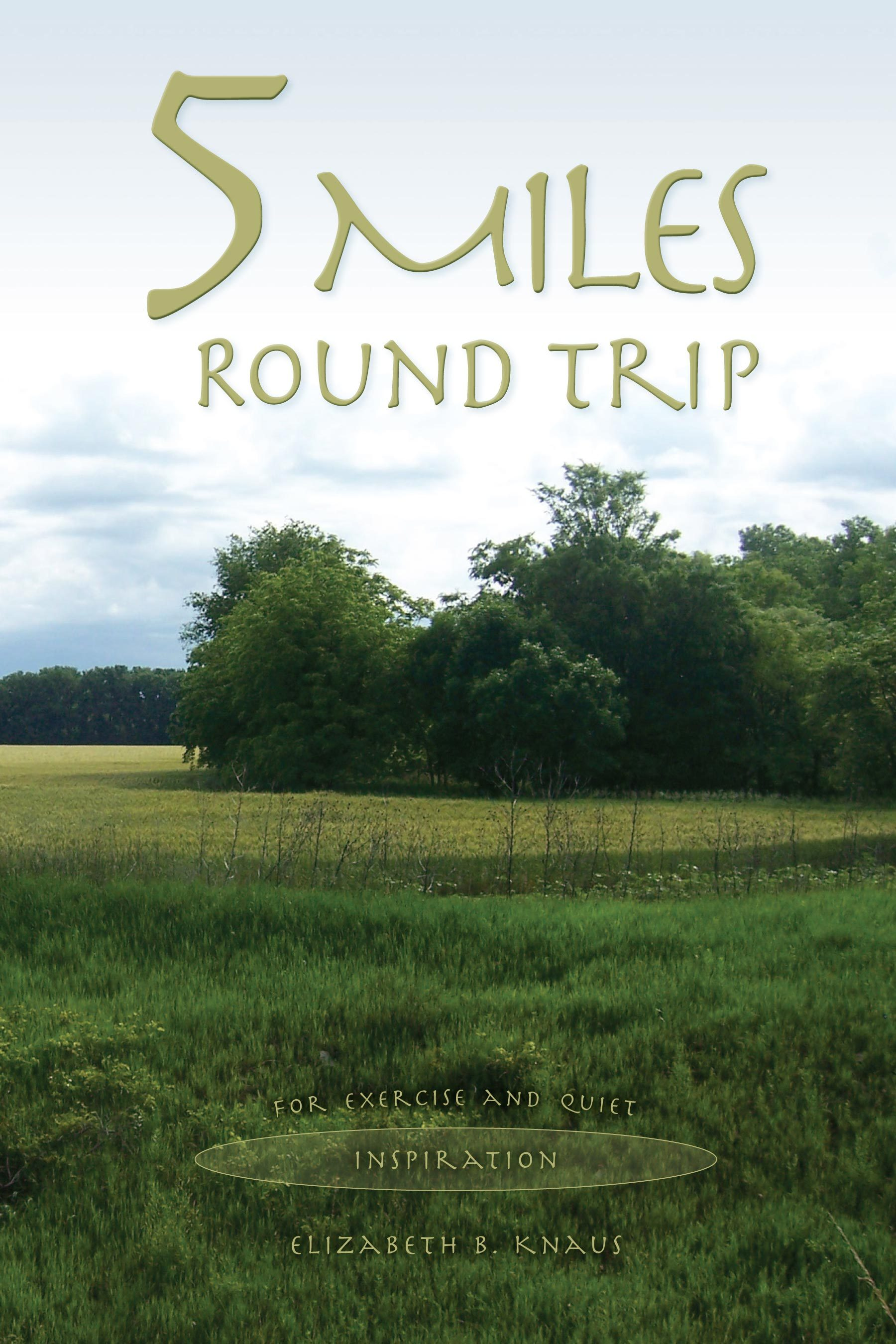 5 Miles Round Trip: For Exercise and Quiet Inspiration  by  Elizabeth B. Knaus