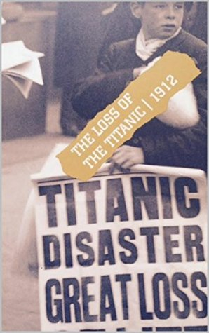 The Loss of The Titanic 1912: - Edited edition of official UK Board of Trade Report into the shipwreck and loss of life (Moments of History Book 8)  by  Lord Mersey