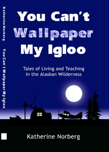 YOU CANT WALLPAPER MY IGLOO: Tales of Living and Teaching in the Alaskan Wilderness  by  Katherine Norberg