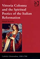 Vittoria Colonna and the Spiritual Poetics of the Italian Reformation (Catholic Christendom, 1300-1700)