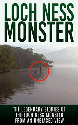 Loch Ness Monster: The Legendary Stories of the Loch Ness Monster From An Unbiased View (Loch Ness Legend, Nessie, Cryptid Books)  by  Elgin Cook