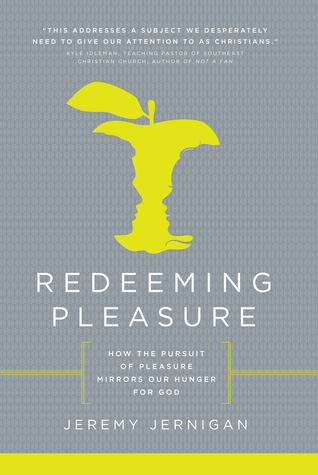 Redeeming Pleasure: How the Pursuit of Pleasure Mirrors Our Hunger for God Jeremy Jernigan