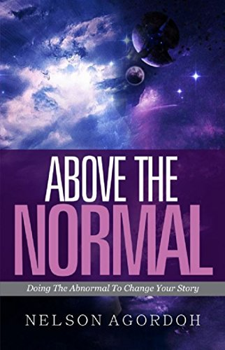 Above The Normal: Doing The Abnormal To Change Your Story  by  Nelson Agordoh