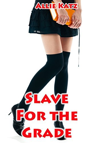 Slave for the Grade: BDSM Professor/Student Erotica  by  Allie Katz