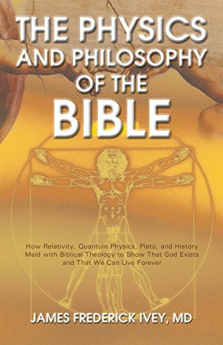 The Physics and Philosophy of the Bible: How Relativity, Quantum Physics, Plato, and History Meld with Biblical Theology to Show That God Exists and That ... Live Forever (The Inevitable Truth Book 1)  by  James Frederick Ivey