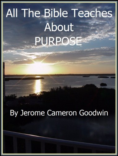 PURPOSE - All The Bible Teaches About  by  Jerome Goodwin