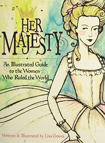 Her Majesty: An Illustrated Guide to the Women Who Ruled the World  by  Lisa Graves