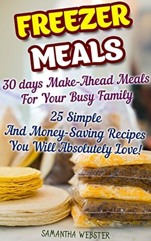 Freezer Meals: 30 days Make-Ahead Meals For Your Busy Family. 25 Simple And Money-Saving Recipes You Will Absolutely Love!: (Freezer Recipes, 365 Days ... cookbook for two, dump dinners cookbook 1)  by  Samantha Webster