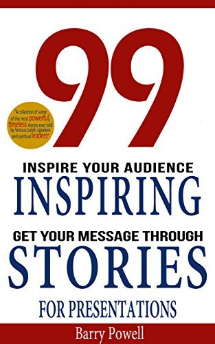 99 Inspiring Stories for Presentations: Instantly Improve Your Business Storytelling, Public Speaking and Conversation Skills  by  Barry Powell