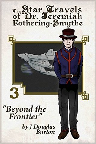 Beyond the Frontier (The Star Travels of Dr. Jeremiah Fothering-Smythe #3) J. Douglas Burton