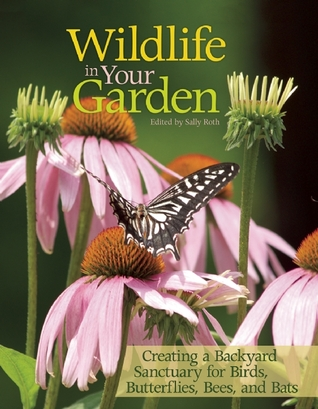 Wildlife in Your Garden: Creating a Backyard Sanctuary for Birds, Butterflies, Bees, and Bats Sally  Roth