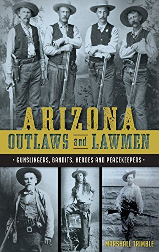 Arizona Outlaws and Lawmen: Gunslingers, Bandits, Heroes and Peacekeepers  by  Marshall Trimble