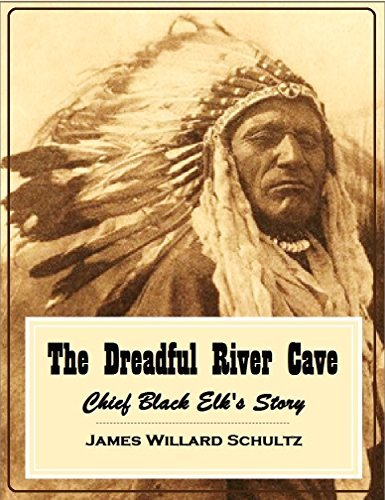 The Dreadful River Cave: Chief Black Elks Story James Willard Schultz