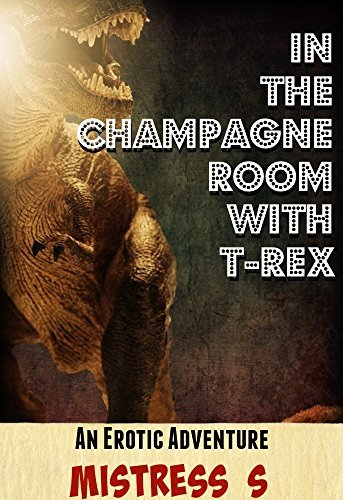 In the Champagne Room with T-Rex  by  Mistress S