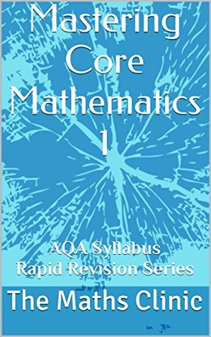 Mastering Core Mathematics 1: AQA Syllabus Rapid Revision Series (Revision Guide to A-Level Core Maths The Maths Clinic