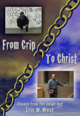 From Crip to Christ: Change From the Inside Out  by  Eric West