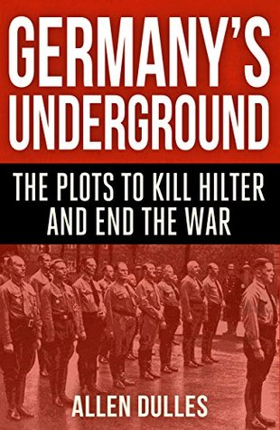 Germanys Underground: The Plots to Kill Hitler and End the War  by  Allen Dulles