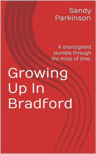 Growing Up In Bradford: A shortsighted stumble through the mists of time. Sandy Parkinson