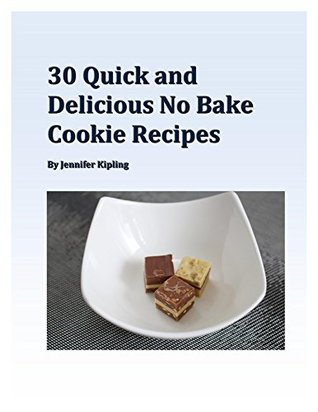 30 Quick and Delicious No Bake Cookie Recipes  by  Jennifer Kipling