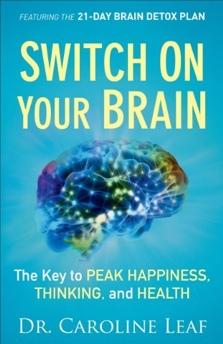 Switch On Your Brain: The Key to Peak Happiness, Thinking, and Health Caroline Leaf