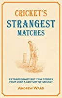 Cricket's Strangest Matches: Extraordinary but true stories from over a century of cricket