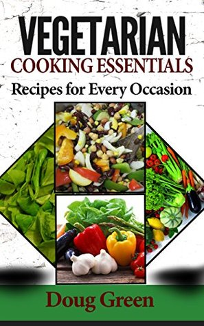 Vegetarian Cooking Essentials - Recipes For Every Occasion Doug Green