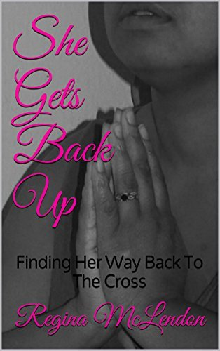 She Gets Back Up: Finding Her Way Back To The Cross Regina McLendon