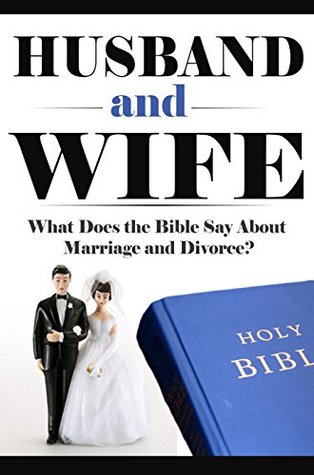 Marriage: Husband and Wife: What Does the Bible Say About Marriage and Divorce? (What Does the Bible Say, Bible Study, Bible Application, Bible Commentary Book 2)  by  Elijah Davidson