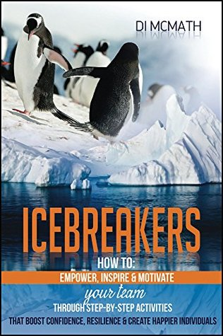 Icebreakers: How to Empower, Motivate and Inspire Your Team, Through Step-by-Step Activities That Boost Confidence, Resilience and Create Happier Individuals  by  Di McMath