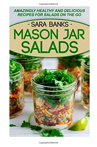 Mason Jar Salads: Amazingly Healthy And Delicious Recipes For Salads On The Go: 2 Sara Banks