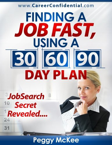 Finding a Job Fast Using a 30 / 60 / 90 Day Plan  by  Peggy McKee