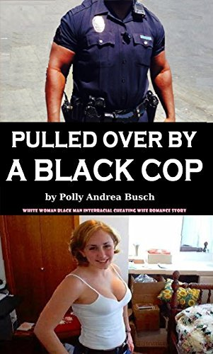 Pulled Over By A Black Cop: White Woman Black Man Interracial Cheating Wife Romance Story Polly Andrea Busch