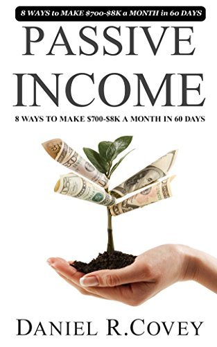 Passive Income: Ultimate 8 WAYS to MAKE $700-$8K a MONTH in 60 DAYS (online business, smart income online, passive income online, make money online, make ... financial freedom, money management Book 1) Daniel R. Covey
