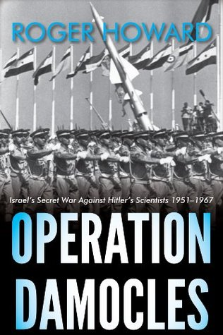 Operation Damocles: Israels Secret War Against Hitlers Scientists 1951-1967  by  Roger Howard