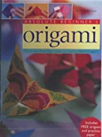 Absolute Beginners Origami The Simple Three Stage Guide to Creating Expert Origami
