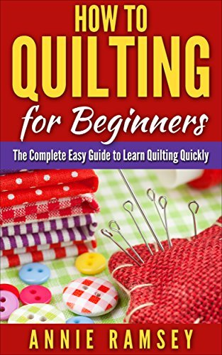 How to Quilting for Beginners: The Complete Easy Guide to Learn Quilting Quickly  by  Annie Ramsey