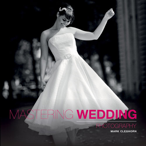 Mastering Wedding Photography: Essential Techniques to Capture the Big Day  by  Mark Cleghorn